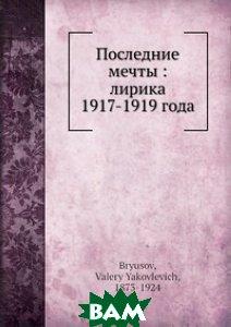 Купить Последние мечты : лирика 1917-1919 года, Нобель Пресс, В. Брюсов, 978-5-517-83348-8