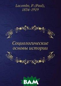 Социологические основы истории, Либроком, П. Лакомб, 978-5-397-01764-0  - купить со скидкой