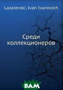 Купить Среди коллекционеров, Книга по Требованию, И.И. Лазаревский, 978-5-517-82988-7