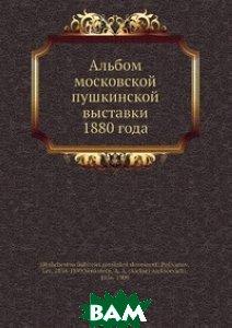 Альбом московской пушкинской выставки 1880 года, Нобель Пресс, А.А. Венкстерн, 978-5-517-82957-3  - купить со скидкой
