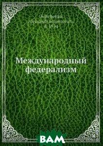 Купить Международный федерализм, Нобель Пресс, А.С. Ященко, 978-5-517-82936-8