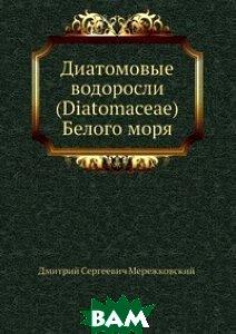 Купить Диатомовые водоросли (Diatomaceae) Белого моря, Нобель Пресс, Д.С. Мережковский, 978-5-458-08672-1