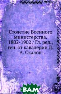Купить Столетие Военного министерства. 1802-1902, Нобель Пресс, Д.А. Скалон, 978-5-458-15511-3