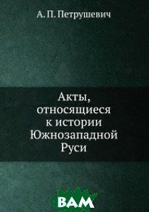Купить Акты, относящиеся к истории Южнозападной Руси, Нобель Пресс, А.П. Петрушевич, 978-5-458-09326-2