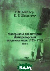 Купить Материалы для истории Императорской академии наук 1725 1743, Нобель Пресс, Г.Ф. Миллер, 978-5-458-12097-5