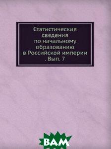 Статистическия сведения по начальному образованию в Российской империи . Вып. 7
