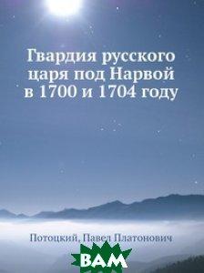 Купить Гвардия русского царя под Нарвой в 1700 и 1704 году, Нобель Пресс, П.П. Потоцкий, 978-5-517-82738-8