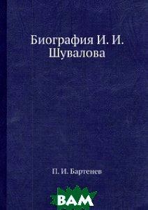Купить Биография И. И. Шувалова, Нобель Пресс, П.И. Бартенев, 978-5-517-82678-7