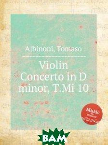 Купить Концерт для скрипки ре мажор, T.Mi 10, Музбука, Т. Альбинони, 978-5-8844-7765-0