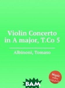 Купить Концерт для скрипки ля мажор, T.Co 5, Музбука, Т. Альбинони, 978-5-8844-7764-3