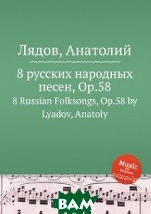 Купить 8 русских народных песен, ор.58, Музбука, А. Лядов, 978-5-517-75455-4