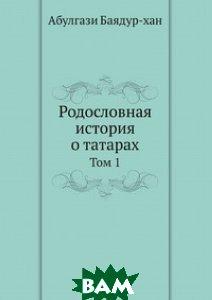 Купить Родословная история о татарах, ЁЁ Медиа, А. Баядур-хан, 978-5-458-31349-0