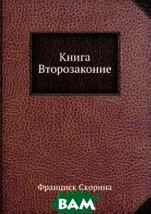 Купить Книга Второзаконие, ЁЁ Медиа, Ф. Скорина, 978-5-458-30802-1