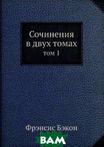 Купить Сочинения в 2-х томах т.1, ЁЁ Медиа, Ф. Бэкон, 978-5-458-29133-0