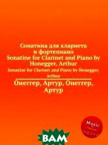 Купить Сонатина для кларнета и фортепиано, Музбука, А. Хоннегер, 978-5-8846-9352-4