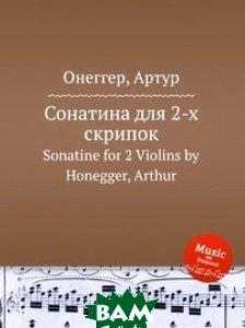 Купить Сонатина для 2-х скрипок, Музбука, А. Хоннегер, 978-5-8846-9351-7