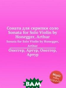 Купить Соната для скрипки соло, Музбука, А. Хоннегер, 978-5-8846-9350-0