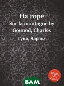 Купить На горе (изд. 2012 г. ), Музбука, С. Гунод, 978-5-8846-4250-8