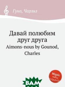 Купить Давай полюбим друг друга, Музбука, С. Гунод, 978-5-8846-4166-2