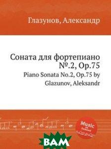 Купить Соната для фортепиано .2, Op.75, Музбука, А. Глазунов, 978-5-8846-3179-3