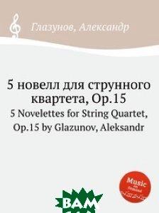 Купить 5 новелл для струнного квартета, Op.15, Музбука, А. Глазунов, 978-5-8846-3169-4
