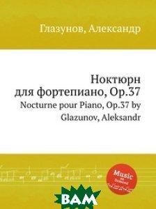 Купить Ноктюрн для фортепиано, Op.37, Музбука, А. Глазунов, 978-5-8846-3168-7
