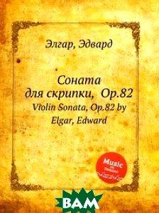 Купить Соната для скрипки, Op.82, Музбука, Е. Елгар, 978-5-8845-9660-3