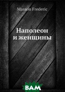 Купить Наполеон и женщины, Нобель Пресс, М. Фредерис, 978-5-517-96303-1