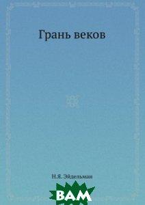 Купить Грань веков, ЁЁ Медиа, Н. Я. Эйдельман, 978-5-458-33298-9