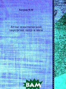 Купить Атлас пластической хирургии лица и шеи, ЁЁ Медиа, Ф.М. Хитров, 978-5-458-33267-5