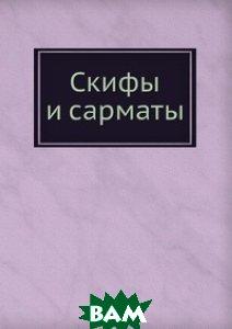 Купить Скифы и сарматы, Книга по Требованию, Коллектив авторов, 978-5-458-33732-8