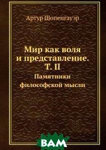 Купить Мир как воля и представление. Т. II, Книга по Требованию, А. Шопенгауэр, 978-5-458-41008-3