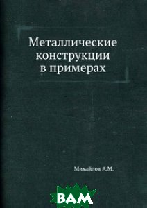 Купить Металлические конструкции в примерах, Книга по Требованию, А. М. Михайлов, 978-5-458-36039-5