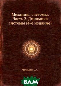 Купить Механика системы. Часть 2. Динамика системы (4-е издание), ЁЁ Медиа, С.А. Чаплыгин, 978-5-458-69329-5