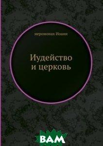 Купить Иудейство и церковь, ЁЁ Медиа, иеромонах Иоанн, 978-5-458-68106-3