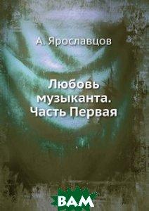 Купить Любовь музыканта. Часть Первая, ЁЁ Медиа, А. Ярославцов, 978-5-458-67712-7
