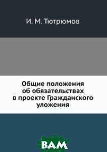 Купить Общие положения об обязательствах в проекте Гражданского уложения, ЁЁ Медиа, И.М. Тютрюмов, 978-5-458-66988-7