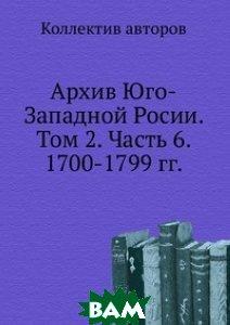 Купить Архив Юго-Западной Росии. Том 2. Часть 6. 1700-1799 гг., ЁЁ Медиа, 978-5-458-66464-6