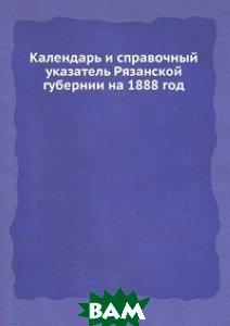 Купить Календарь и справочный указатель Рязанской губернии на 1888 год, ЁЁ Медиа, А.В. Селиванов, 978-5-458-66425-7