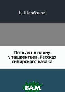 Купить Пять лет в плену у ташкентцев. Рассказ сибирского казака, ЁЁ Медиа, Н. Щербаков, 978-5-458-65916-1