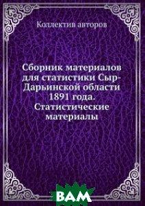 Купить Сборник материалов для статистики Сыр-Дарьинской области 1891 года. Статистические материалы, ЁЁ Медиа, 978-5-458-65590-3