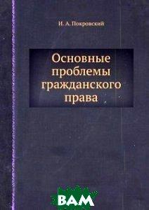 Купить Основные проблемы гражданского права, Книга по Требованию, И.А. Покровский, 978-5-458-65033-5