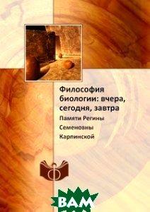 Купить Философия биологии: вчера, сегодня, завтра, ИФРАН, 978-5-458-64962-9