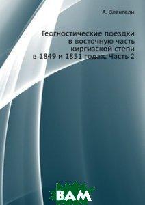 Купить Геогностические поездки в восточную часть киргизской степи в 1849 и 1851 годах. Часть 2, ЁЁ Медиа, А. Влангали, 978-5-458-64001-5