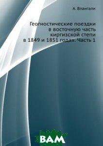Купить Геогностические поездки в восточную часть киргизской степи в 1849 и 1851 годах. Часть 1, ЁЁ Медиа, А. Влангали, 978-5-458-63999-6