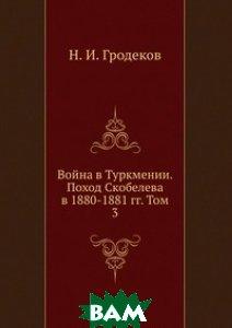 Война в Туркмении. Поход Скобелева в 1880-1881 гг. Том 3