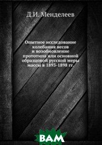 Купить Опытное исследование колебания весов и возобновление прототипа или основной образцовой русской меры массы в 1893-1898 гг., ЁЁ Медиа, Д.И. Менделеев, 978-5-458-61254-8