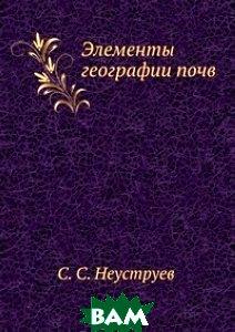 Купить Элементы географии почв, ЁЁ Медиа, С.С. Неуструев, 978-5-458-60929-6
