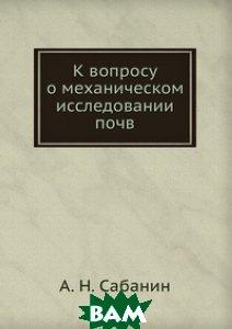 Купить К вопросу о механическом исследовании почв, ЁЁ Медиа, А.Н. Сабанин, 978-5-458-60787-2