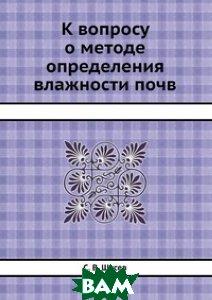 Купить К вопросу о методе определения влажности почв, ЁЁ Медиа, С.В. Щусев, 978-5-458-60786-5